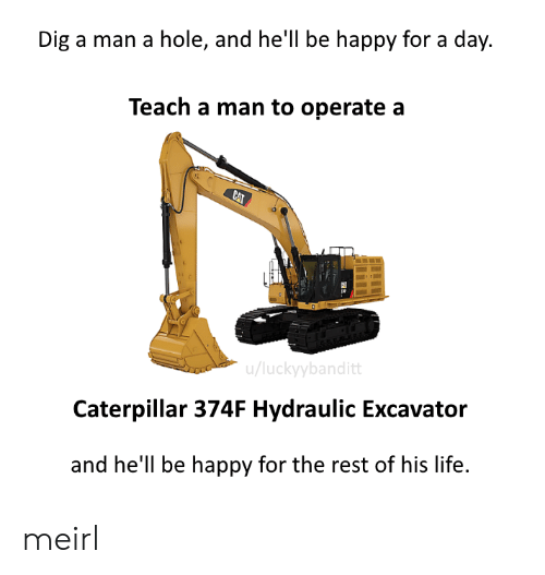 Life, Happy, and Hell: Dig a man a hole, and hell be happy for a day.  Teach a man to operate a  CAT  u/luckyybanditt  Caterpillar 374F Hydraulic Excavator  and he'll be happy for the rest of his life. meirl