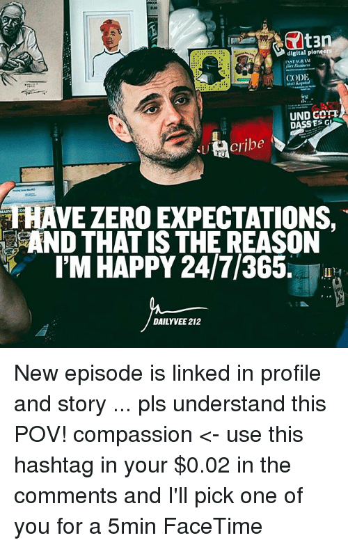 codis: digital pioneer  CODI  UND G  DASS ES AVE ZERO EXPECTATIONS,  IM HAPPY 24/7/365.  DAILY VEE 212 New episode is linked in profile and story ... pls understand this POV! compassion <- use this hashtag in your $0.02 in the comments and I'll pick one of you for a 5min FaceTime