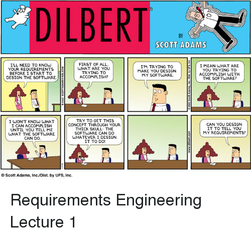 Scott Adams: DILBERT  BY  SCOTT ADAMS  ILL NEED TO KNOW  YOUR REQUIREMENTS  BEFORE I START TO 8  FIRST OF ALL  WHAT ARE YOU  TRYING TO  ACCOMPLISH?  I'M TRYING TO  MAKE YOU DESIGN  MY SOFTWARE  I MEAN WHAT ARE  YOU TRYING TO  ACCOMPLISH WITH  THE SOFTWARE?  DESIGN THE SOFTWARE.  I WONT KNOW WHAT  I CAN ACCOMPLISH  UNTIL YOU TELL ME  WHAT THE SOFTWARE  CAN DO.  TRY TO GET THIS  CONCEPT THROUGH YOUR  THICK SKULL: THE  SOFTWARE CAN DO  WHATEVER I DESIGN  IT TO DO!  CAN YOU DESIGN  IT TO TELL YOU  (MY REQUIREMENTS?  O Scott Adams, Inc./Dist. by UFS, Inc. Requirements Engineering Lecture 1