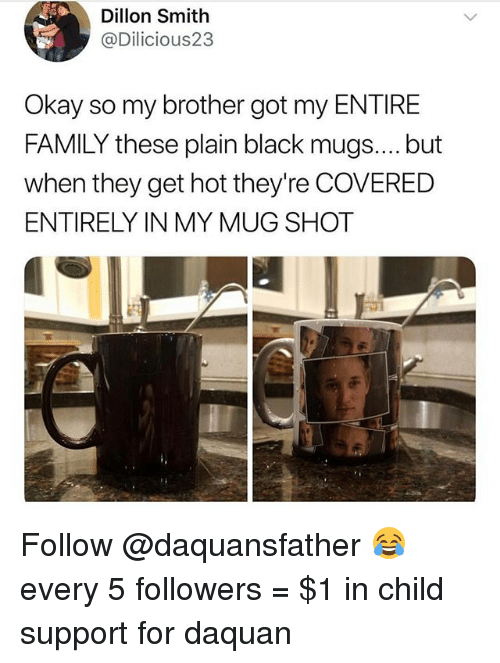 mugs: Dillon Smith  @Dilicious2:3  Okay so my brother got my ENTIRE  FAMILY these plain black mugs....but  when they get hot they're COVERED  ENTIRELY IN MY MUG SHOT Follow @daquansfather 😂 every 5 followers = $1 in child support for daquan