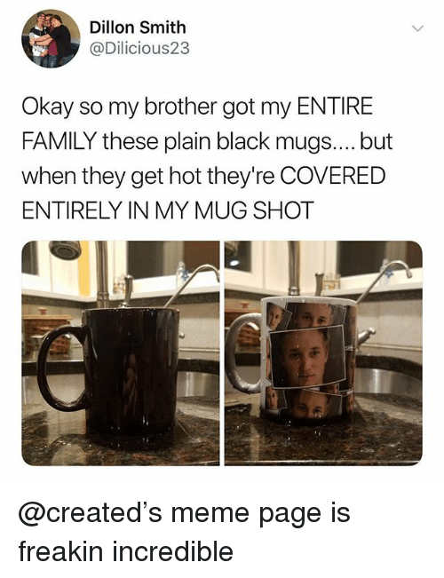 mugs: Dillon Smith  @Dilicious23  Okay so my brother got my ENTIRE  FAMILY these plain black mugs.... but  when they get hot they're COVERED  ENTIRELY IN MY MUG SHOT @created's meme page is freakin incredible
