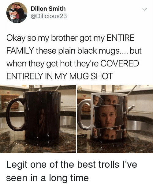 mugs: Dillon Smith  @Dilicious23  Okay so my brother got my ENTIRE  FAMILY these plain black mugs.... but  when they get hot they're COVERED  ENTIRELY IN MY MUG SHOT Legit one of the best trolls I've seen in a long time