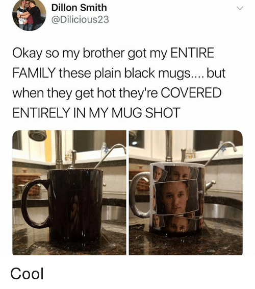 mugs: Dillon Smith  @Dilicious23  Okay so my brother got my ENTIRE  FAMILY these plain black mugs.... but  when they get hot they're COVERED  ENTIRELY IN MY MUG SHOT Cool