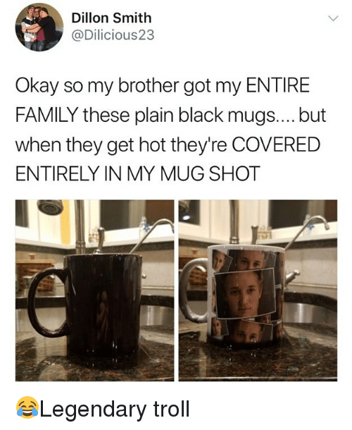 mugs: Dillon Smith  @Dilicious23  Okay so my brother got my ENTIRE  FAMILY these plain black mugs.... but  when they get hot they're COVERED  ENTIRELY IN MY MUG SHOT 😂Legendary troll