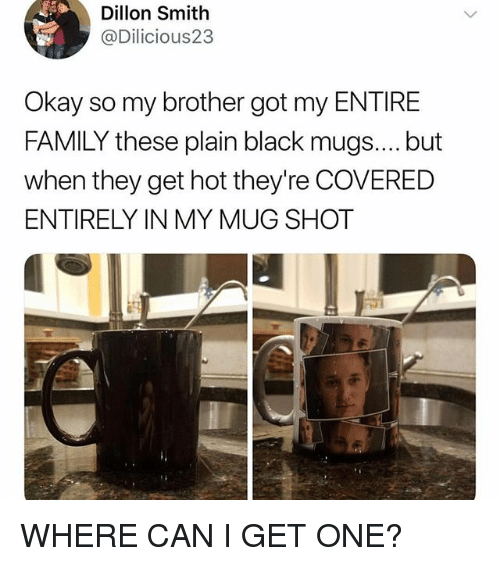 mugs: Dillon Smith  @Dilicious23  Okay so my brother got my ENTIRE  FAMILY these plain black mugs.... but  when they get hot they're COVERED  ENTIRELY IN MY MUG SHOT WHERE CAN I GET ONE?