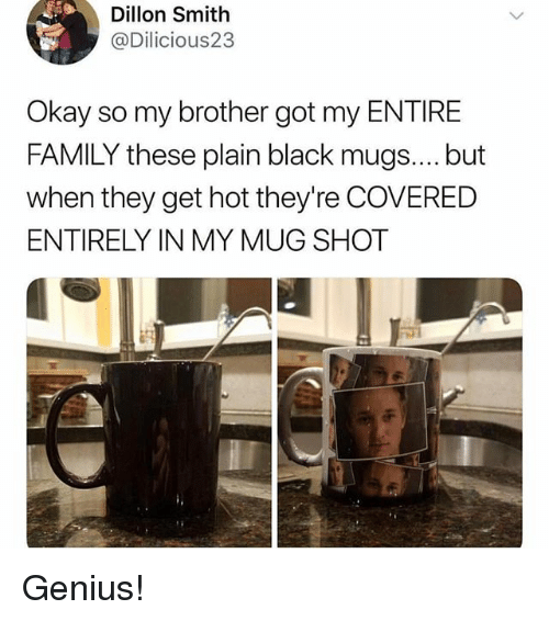 mugs: Dillon Smith  @Dilicious23  Okay so my brother got my ENTIRE  FAMILY these plain black mugs.... but  when they get hot they're COVERED  ENTIRELY IN MY MUG SHOT Genius!