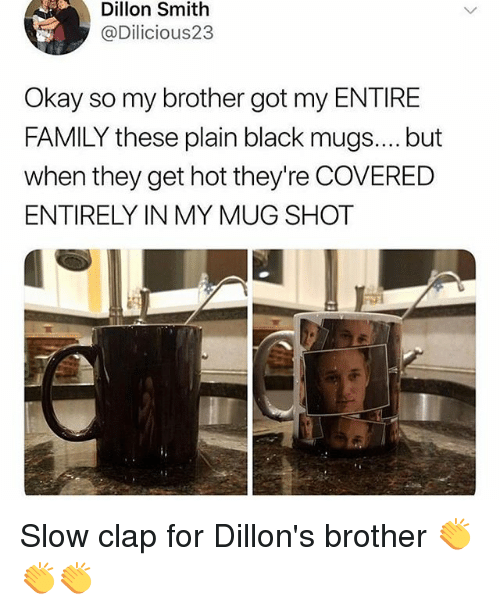 mugs: Dillon Smith  @Dilicious23  Okay so my brother got my ENTIRE  FAMILY these plain black mugs.... but  when they get hot they're COVERED  ENTIRELY IN MY MUG SHOT Slow clap for Dillon's brother 👏👏👏