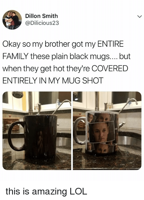 mugs: Dillon Smith  @Dilicious23  Okay so my brother got my ENTIRE  FAMILY these plain black mugs.... but  when they get hot they're COVERED  ENTIRELY IN MY MUG SHOT this is amazing LOL