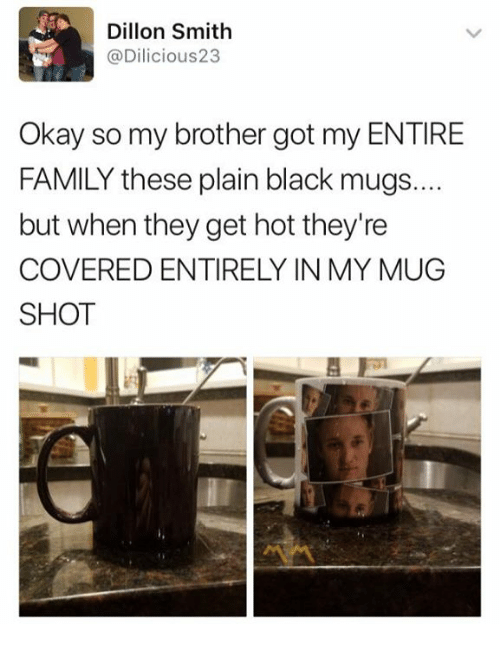 mugs: Dillon Smith  @Dilicious23  Okay so my brother got my ENTIRE  FAMILY these plain black mugs...  but when they get hot they're  COVERED ENTIRELY IN MY MUG  SHOT