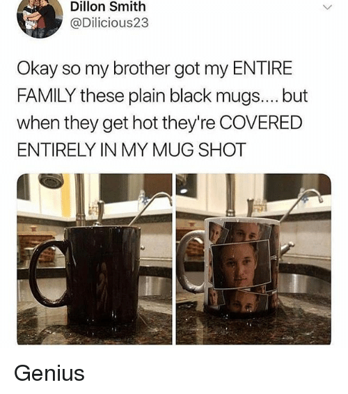 mugs: Dillon Smith  @Dilicious23  Okay so my brother got my ENTIRE  FAMILY these plain black mugs.... but  when they get hot they're COVERED  ENTIRELY IN MY MUG SHOT Genius