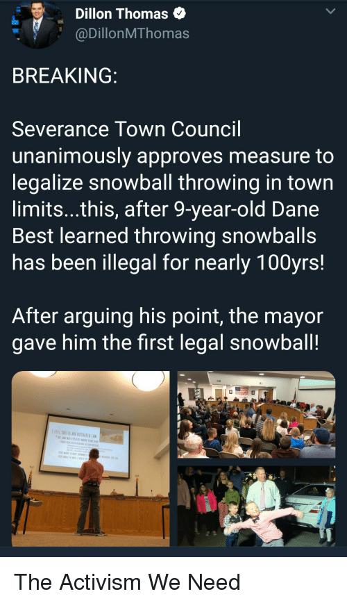 Activism: Dillon Thomas  @DillonMThomas  BREAKING  Severance Town Council  unanimously approves measure to  legalize snowball throwing in town  limits...this, after 9-year-old Dane  Best learned throwing snowballs  has been illegal for nearly 100yrs!  After arguing his point, the mayor  gave him the first legal snowball!  IFEEL THES IS AN OUTDATED LAW  TWE LAW WAS CREATED MANT YEARS AG  ADHD, analety ond  WANT TO RAVE SNDWRALL  KİDS WANI 10EAVf A VOICE IN The Activism We Need