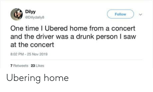 One Time: Dilyy  Follow  @Dillydally8  One time I Ubered home from a concert  and the driver was a drunk person I saw  at the concert  8:02 PM - 25 Nov 2019  7 Retweets  23 Likes Ubering home