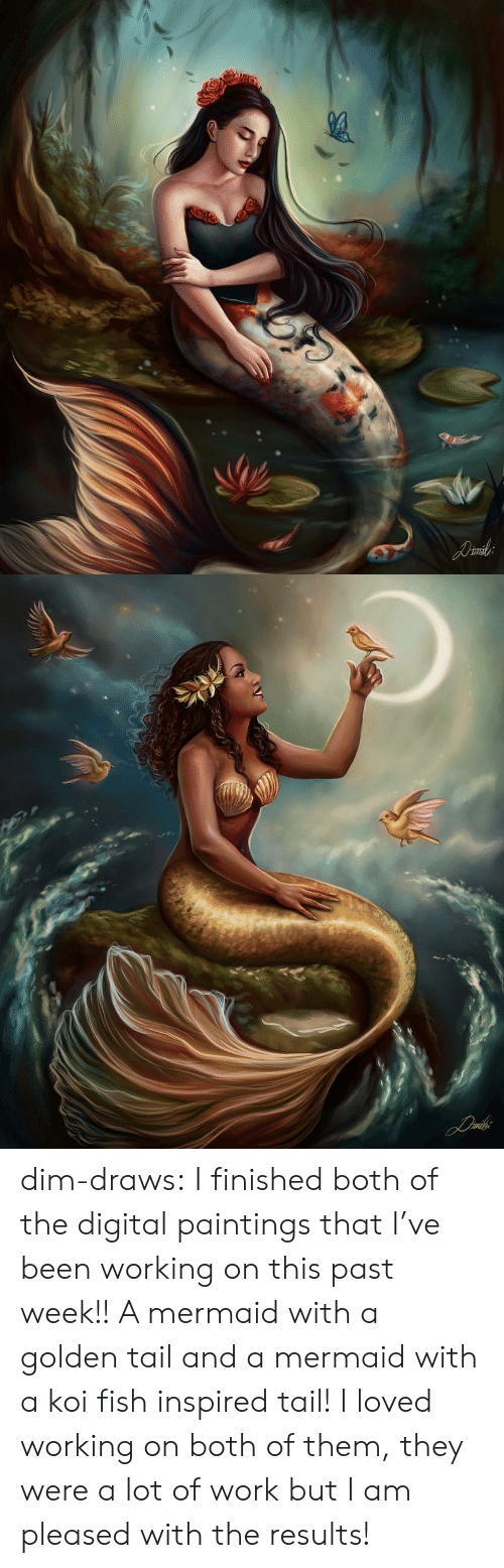 both of them: dim-draws:   I finished both of the digital paintings that I've been working on this  past week!! A mermaid with a golden tail and a mermaid with a koi fish inspired  tail! I loved working on both of them, they were a lot of work but I am  pleased with the results!