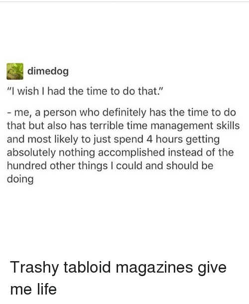"""tabloid: dimedog  """"I wish I had the time to do that.  me, a person who definitely has the time to do  that but also has terrible time management skills  and most likely to just spend 4 hours getting  absolutely nothing accomplished instead of the  hundred other things l could and should be  doing Trashy tabloid magazines give me life"""