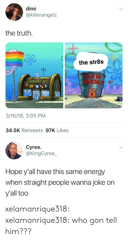 Energy, Target, and Tumblr: dimi  @killerangelz  the truth.  the str8s  SUCKE  3/16/18, 3:05 PM  34.5K Retweets 97K Likes   Cyree.  @KingCyree  Hope y'all have this same energy  when straight people wanna joke on  y'all too xelamanrique318: xelamanrique318:  who gon tell him???