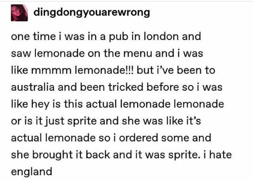 England, Saw, and Australia: dingdongyouarewrong  one time i was in a pub in london and  saw lemonade on the menu and i was  like mmmm lemonade!!! but i've been to  australia and been tricked before so i was  like hey is this actual lemonade lemonade  or is it just sprite and she was like it's  actual lemonade so i ordered some and  she brought it back and it was sprite. i hate  england