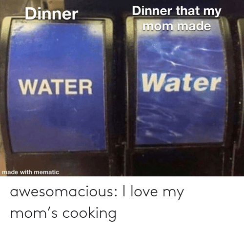 Moms: Dinner that my  Dinner  mom made  Water  WATER  made with mematic awesomacious:  I love my mom's cooking