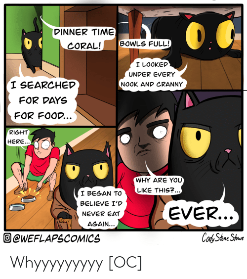 Food, Nook, and Time: DINNER TIME)  BOWLS FULL!  CORAL!  I LOOKED  UNDER EVERY  I SEARCHED  NOOK AND CRANNY  FOR DAYS  FOR FOOD...  RIGHT  HERE...  WHY ARE YOU  LIKE THIS?...)  I BEGAN TO  BELIEVE I'D  EVER...  NEVER EAT  AGAIN...  Cod Stone Shoue  @WEFLAPSCOMICS Whyyyyyyyyy [OC]