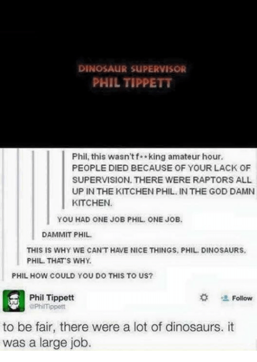 Dammits: DINOSAUR SUPERVISOR  PHIL TIPPETT  Phil, this wasn'tf king amateur hour.  PEOPLE DIED BECAUSE OF YOUR LACK OF  SUPERVISION. THERE WERE RAPTORS ALL  UP IN THE KITCHEN PHIL. IN THE GOD DAMN  KITCHEN  YOU HAD ONE JOB PHIL ONE JOB  DAMMIT PHIL  THIS IS WHY WE CAN'T HAVE NICE THINGS, PHIL. DINOSAURS  PHIL. THAT'S WHY.  PHIL HOW COULD YOU DO THIS TO US?  # 塩Follow  Phil Tippett  ePhilmippett  to be fair, there were a lot of dinosaurs. it  was a large job