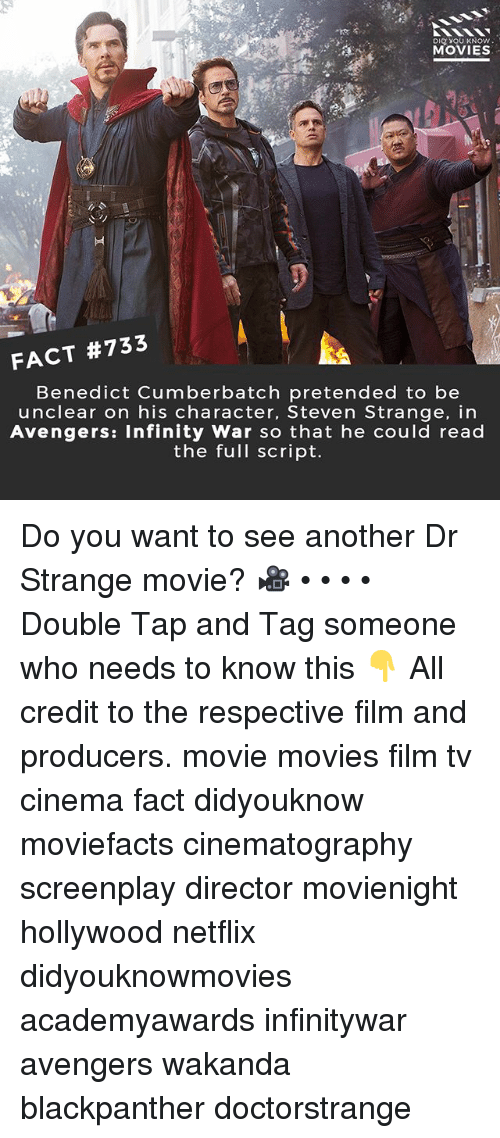 Memes, Movies, and Netflix: DIO YOU KNOW  MOVIES  FACT #733  Benedict Cumberbatch pretended to be  unclear on his character, Steven Strange, in  Avengers: Infinity War so that he could read  the full script. Do you want to see another Dr Strange movie? 🎥 • • • • Double Tap and Tag someone who needs to know this 👇 All credit to the respective film and producers. movie movies film tv cinema fact didyouknow moviefacts cinematography screenplay director movienight hollywood netflix didyouknowmovies academyawards infinitywar avengers wakanda blackpanther doctorstrange