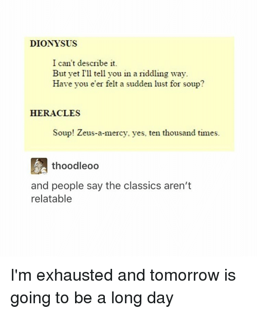 Tumblr, Yes, and Soup: DIONYSUS  I can't describe it.  But yet I'll tell you in a riddling way.  Have you er felt a sudden lust for soup?  HERACLES  Soup! Zeus-a-mercy, yes, ten thousand times.  thoodleoo  and people say the classics aren't  relatable I'm exhausted and tomorrow is going to be a long day