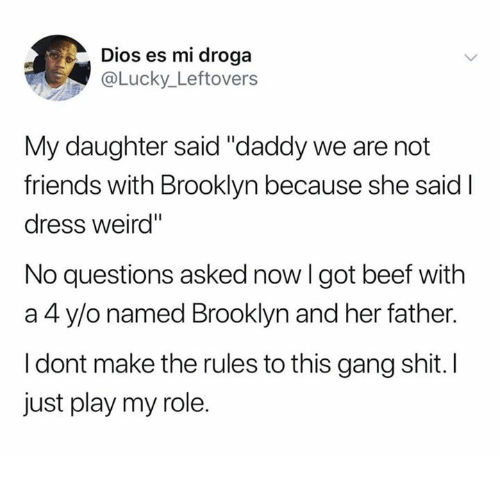 "Beef, Friends, and Shit: Dios es mi droga  @Lucky_Leftovers  My daughter said ""daddy we are not  friends with Brooklyn because she said I  dress weird""  No questions asked now I got beef with  a 4 y/o named Brooklyn and her father.  I dont make the rules to this gang shit. I  just play my role."