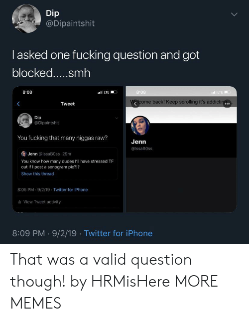 Keep Scrolling: Dip  @Dipaintshit  lasked one fucking question and got  blocked.....smh  8:08  8:08  LTE  LTE  Walcome back! Keep scrolling it's addictin  Tweet  o00  Dip  @Dipaintshit  You fucking that many niggas raw?  Jenn  @IssaB0ss  Jenn @lssaB0ss 29m  You know how many dudes l'll have stressed TF  out if I post a sonogram pic?!?  Show this thread  8:05 PM 9/2/19 Twitter for iPhone  View Tweet activity  8:09 PM 9/2/19 Twitter for iPhone That was a valid question though! by HRMisHere MORE MEMES