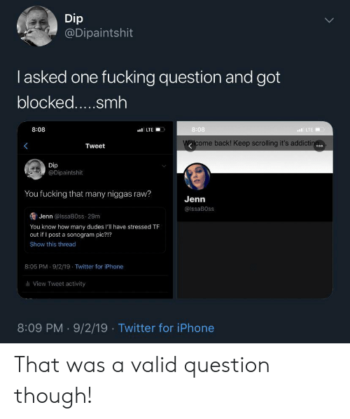 Keep Scrolling: Dip  @Dipaintshit  lasked one fucking question and got  blocked.....smh  8:08  8:08  LTE  LTE  Walcome back! Keep scrolling it's addictin  Tweet  o00  Dip  @Dipaintshit  You fucking that many niggas raw?  Jenn  @IssaB0ss  Jenn @lssaB0ss 29m  You know how many dudes l'll have stressed TF  out if I post a sonogram pic?!?  Show this thread  8:05 PM 9/2/19 Twitter for iPhone  View Tweet activity  8:09 PM 9/2/19 Twitter for iPhone That was a valid question though!