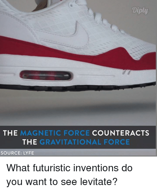 levitation: Diply.  THE  MAGNETIC FORCE  COUNTER ACTS  THE  GRAVITATIONAL FORCE  SOURCE: LYFE What futuristic inventions do you want to see levitate?