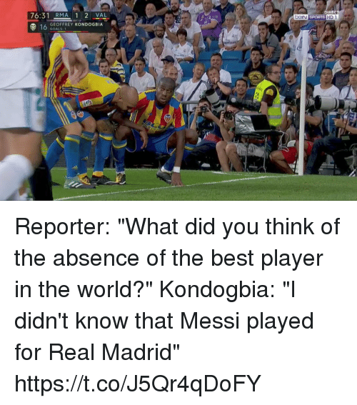"Sportsing: DIREC  76:31 RMA 1 2 VAL  (p 16  SPORTS H  GEOFFREY KONDOGBIA  GOALS: 1 Reporter: ""What did you think of the absence of the best player in the world?""  Kondogbia: ""I didn't know that Messi played for Real Madrid"" https://t.co/J5Qr4qDoFY"