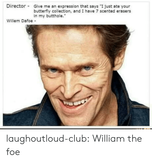 """foe: Director Give me an expression that says """"I just ate your  butterfly collection, and I have 7 scented erasers  in my butthole.""""  Willem Dafoe - laughoutloud-club:  William the foe"""