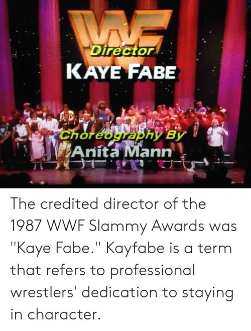 """Kaye: Director  KAYE FABE  АВЕ  Choreography By  Anita Mann The credited director of the 1987 WWF Slammy Awards was """"Kaye Fabe."""" Kayfabe is a term that refers to professional wrestlers' dedication to staying in character."""