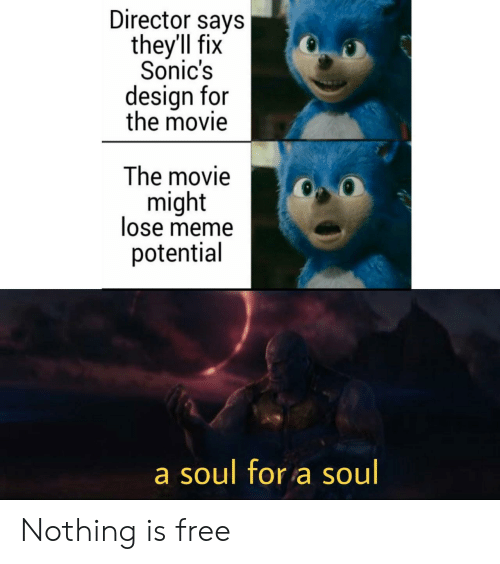 Meme, Free, and Movie: Director says  they'll fix  Sonic's  design for  the movie  The movie  might  lose meme  potential  a soul for a soul Nothing is free