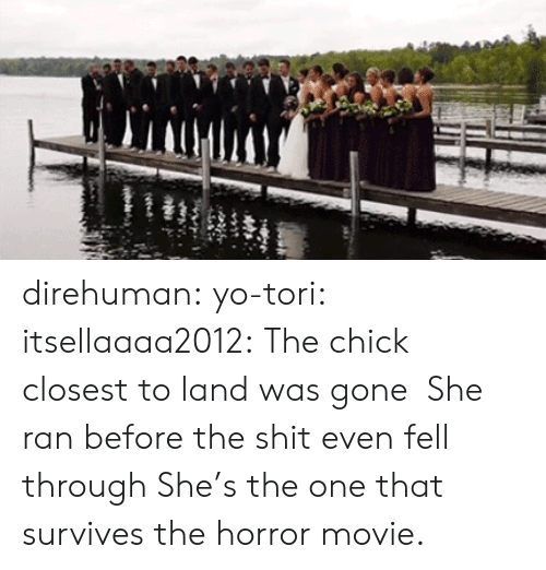Shit, Tumblr, and Yo: direhuman: yo-tori:  itsellaaaa2012:  The chick closest to land was gone   She ran before the shit even fell through   She's the one that survives the horror movie.