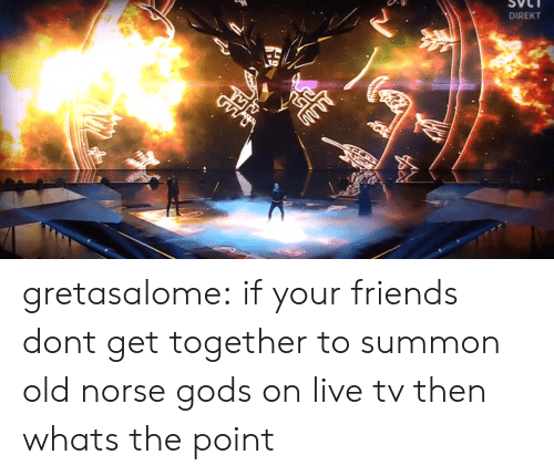 get together: DIREKT gretasalome:  if your friends dont get together to summon old norse gods on live tv then whats the point