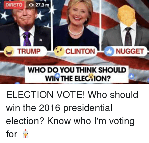 Trump Clinton: DIRETO o 27,3 m  TRUMP  CLINTON  L NUGGET  WHO DO YOU THINK SHOULD  WIN THE ELECTION? ELECTION VOTE! Who should win the 2016 presidential election? Know who I'm voting for 🐔