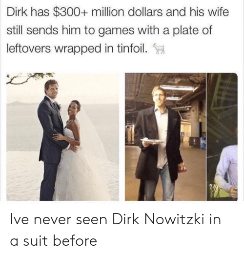 Dirk Nowitzki: Dirk has $300+ million dollars and his wife  still sends him to games with a plate of  leftovers wrapped in tinfoil. Ive never seen Dirk Nowitzki in a suit before