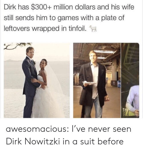 Dirk Nowitzki: Dirk has $300+ million dollars and his wife  still sends him to games with a plate of  leftovers wrapped in tinfoil. awesomacious:  I've never seen Dirk Nowitzki in a suit before