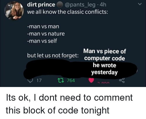 Prince, Computer, and Nature: dirt prince@pants_leg 4h  we all know the classic conflicts:  man vs man  man vs nature  man vs self  Man vs piece of  but let us not forget. computer code  he wrote  yesterday  17  t1 764 Its ok, I dont need to comment this block of code tonight