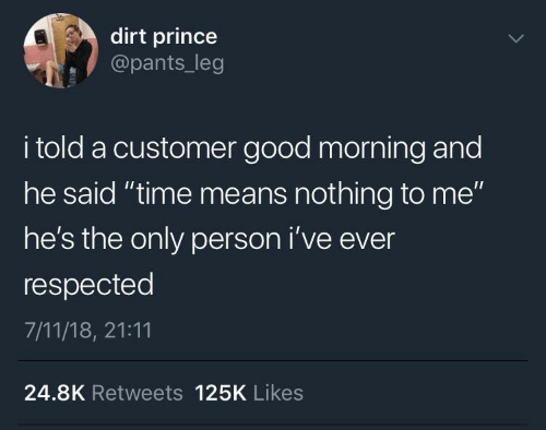 "dirt: dirt prince  @pants_leg  i told a customer good morning and  he said ""time means nothing to me""  he's the only person i've ever  respected  7/11/18, 21:11  24.8K Retweets 125K Likes"