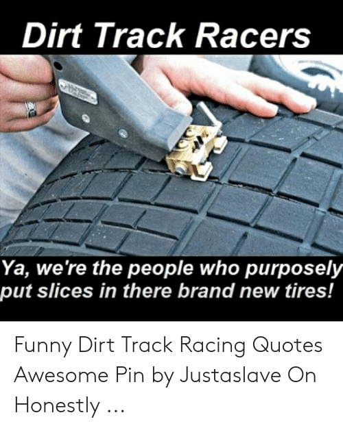 Dirt Track Racers Ya Were The People Who Purposely Put