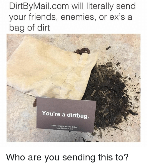 dirtbag: DirtBy Mail.com will literally send  your friends, enemies, or ex's a  bag of dirt  You're a dirtbag.  Know someone who is a dirtbag?  www.DirtBy Mail.com Who are you sending this to?
