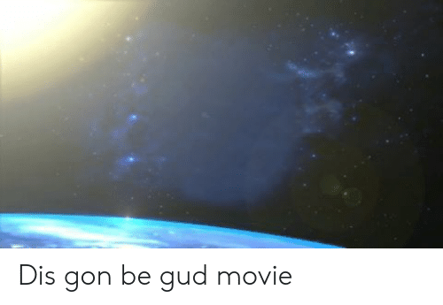 Movie, Gon, and Dis:   Dis gon be gud movie