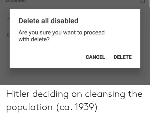 Hitler, All, and You: DiSaObied  Delete all disabled  Are you sure you want to proceed  with delete?  CANCEL DELETE Hitler deciding on cleansing the population (ca. 1939)