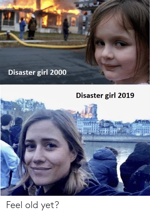 Girl, Old, and Disaster Girl: Disaster girl 2000  Disaster girl 2019 Feel old yet?