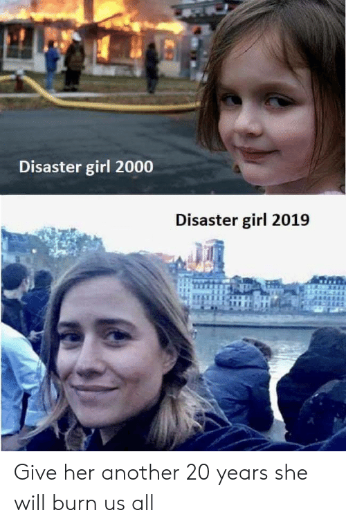 disaster girl: Disaster girl 2000  Disaster girl 2019 Give her another 20 years she will burn us all