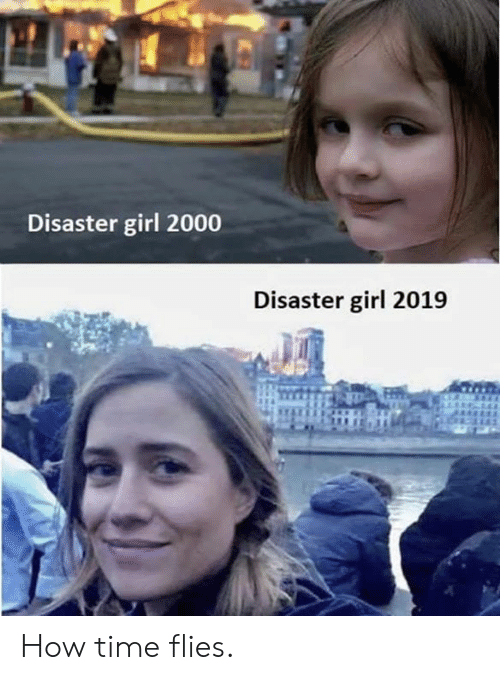 Dank, Girl, and Time: Disaster girl 2000  Disaster girl 2019 How time flies.