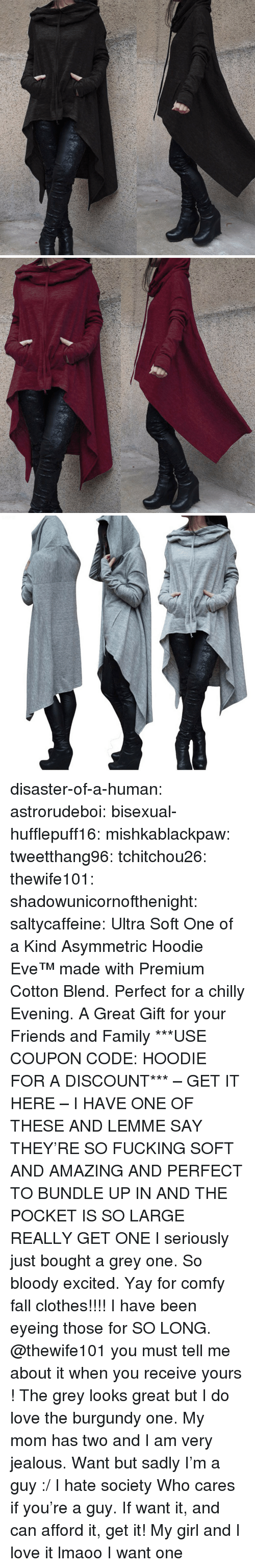 Clothes, Fall, and Family: disaster-of-a-human:  astrorudeboi:   bisexual-hufflepuff16:  mishkablackpaw:   tweetthang96:  tchitchou26:  thewife101:  shadowunicornofthenight:  saltycaffeine:  Ultra Soft One of a Kind Asymmetric Hoodie Eve™ made with Premium Cotton Blend. Perfect for a chilly Evening. A Great Gift for your Friends and Family ***USE COUPON CODE: HOODIE FOR A DISCOUNT*** – GET IT HERE –   I HAVE ONE OF THESE AND LEMME SAY THEY'RE SO FUCKING SOFT AND AMAZING AND PERFECT TO BUNDLE UP IN AND THE POCKET IS SO LARGE REALLY GET ONE   I seriously just bought a grey one. So bloody excited. Yay for comfy fall clothes!!!!   I have been eyeing those for SO LONG. @thewife101 you must tell me about it when you receive yours ! The grey looks great but I do love the burgundy one.   My mom has two and I am very jealous.   Want but sadly I'm a guy :/ I hate society   Who cares if you're a guy. If want it, and can afford it, get it!   My girl and I love it lmaoo   I want one