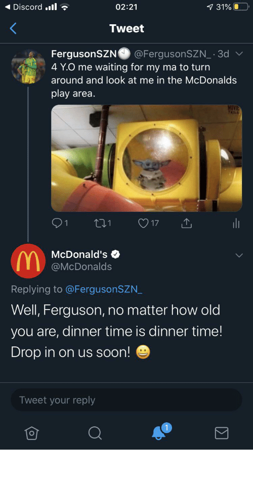 Ferguson: Discord .ll ?  1 31%  02:21  Tweet  FergusonSZN  4 Y.O me waiting for my ma to turn  @FergusonSZN_ · 3d  around and look at me in the McDonalds  play area.  MOVIE  YAILL  O 17  271  McDonald's  A @McDonalds  Replying to @FergusonSZN_  Well, Ferguson, no matter how old  you are, dinner time is dinner time!  Drop in on us soon!  Tweet your reply I feel blessed