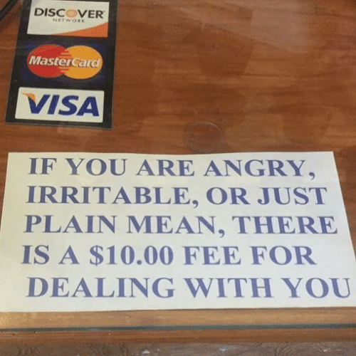 irritable: DISCOVER  MasterCard  VISA  IF YOU ARE ANGRY,  IRRITABLE, OR JUST  PLAIN MEAN, THERE  IS A $10.00 FEE FOF  DEALING WITH YOU